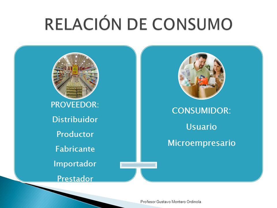 PROVEEDOR: Distribuidor Productor Fabricante Importador Prestador CONSUMIDOR: Usuario Microempresario Profesor Gustavo Montero Ordinola