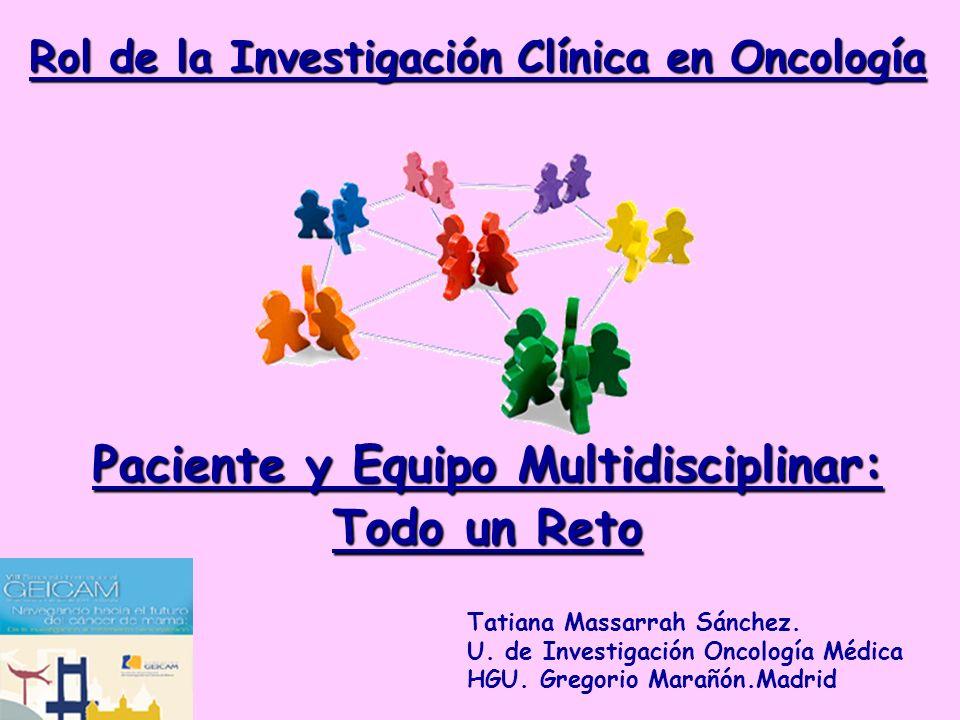 Rol de la Investigación Clínica en Oncología Paciente y Equipo Multidisciplinar: Todo un Reto Tatiana Massarrah Sánchez. U. de Investigación Oncología