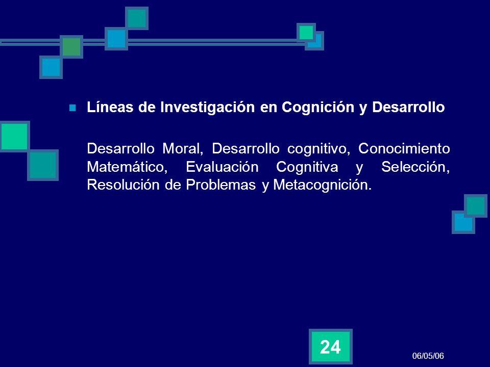 06/05/06 24 Líneas de Investigación en Cognición y Desarrollo Desarrollo Moral, Desarrollo cognitivo, Conocimiento Matemático, Evaluación Cognitiva y