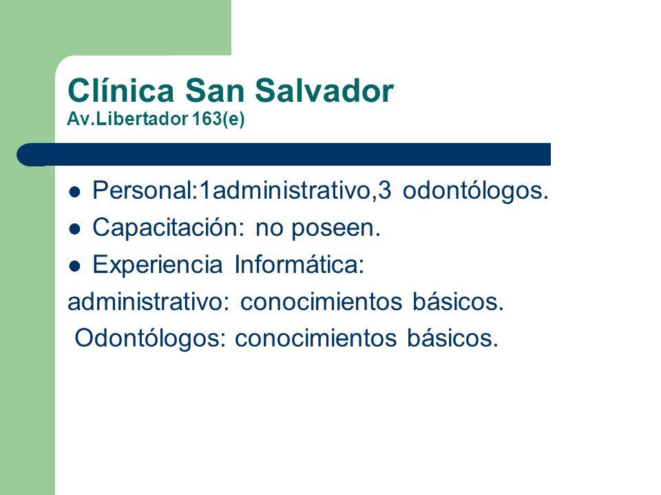 Clínica San Salvador Av.Libertador 163(e) Personal:1administrativo,3 odontólogos. Capacitación: no poseen. Experiencia Informática: administrativo: co
