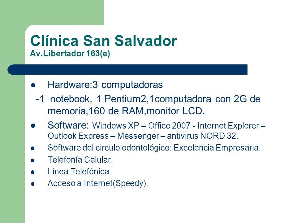 Clínica San Salvador Av.Libertador 163(e) Hardware:3 computadoras -1 notebook, 1 Pentium2,1computadora con 2G de memoria,160 de RAM,monitor LCD. Softw