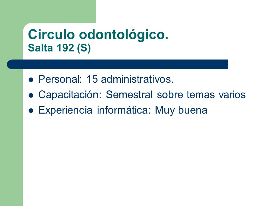 Circulo odontológico. Salta 192 (S) Personal: 15 administrativos. Capacitación: Semestral sobre temas varios Experiencia informática: Muy buena