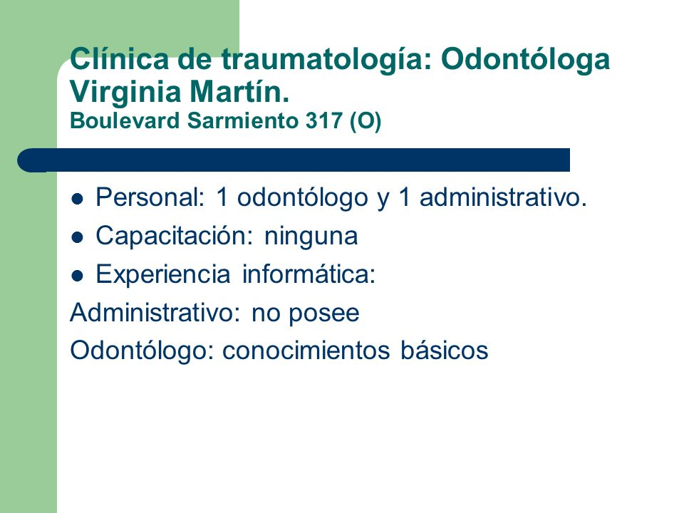 Clínica de traumatología: Odontóloga Virginia Martín. Boulevard Sarmiento 317 (O) Personal: 1 odontólogo y 1 administrativo. Capacitación: ninguna Exp