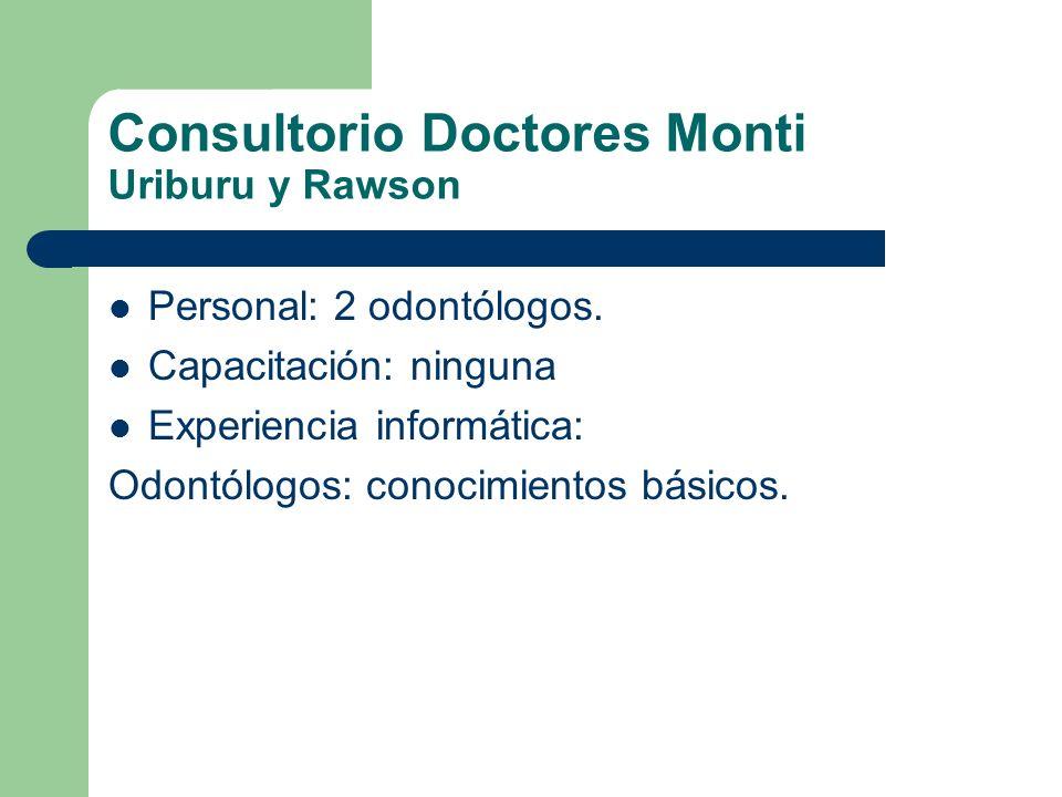 Consultorio Doctores Monti Uriburu y Rawson Personal: 2 odontólogos. Capacitación: ninguna Experiencia informática: Odontólogos: conocimientos básicos