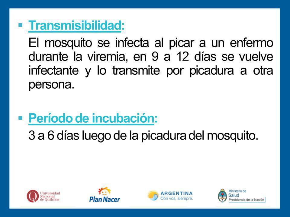Transmisibilidad: El mosquito se infecta al picar a un enfermo durante la viremia, en 9 a 12 días se vuelve infectante y lo transmite por picadura a otra persona.