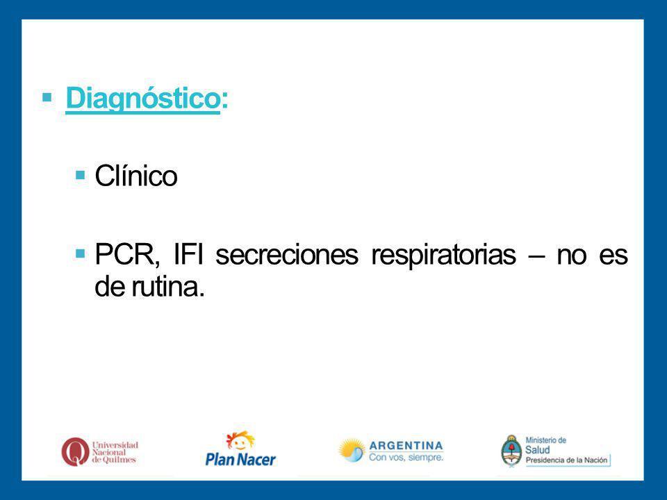 Diagnóstico: Clínico PCR, IFI secreciones respiratorias – no es de rutina.