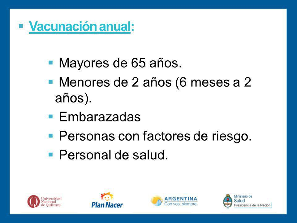 Vacunación anual: Mayores de 65 años.Menores de 2 años (6 meses a 2 años).