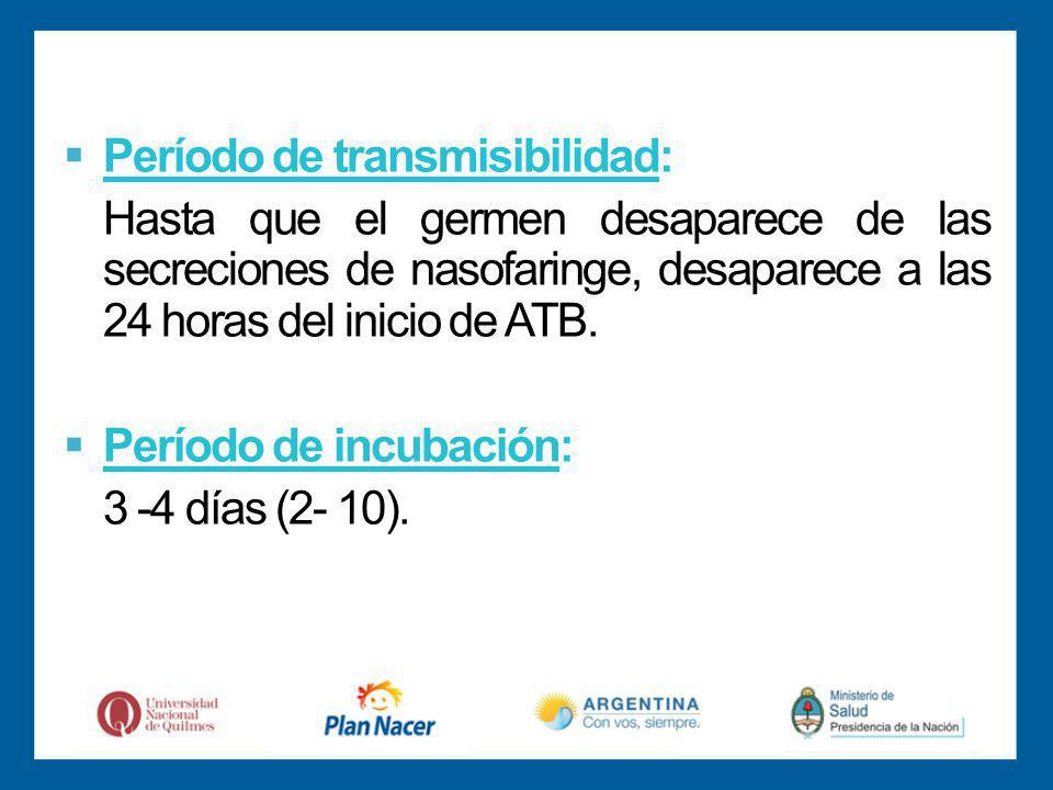 Período de transmisibilidad: Hasta que el germen desaparece de las secreciones de nasofaringe, desaparece a las 24 horas del inicio de ATB.