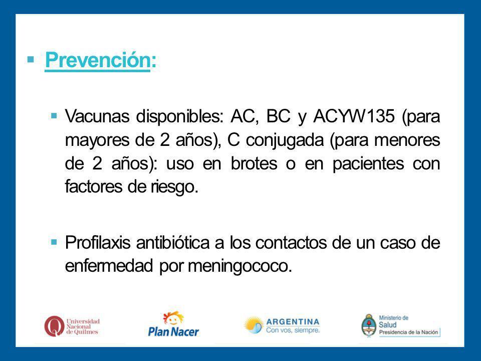 Prevención: Vacunas disponibles: AC, BC y ACYW135 (para mayores de 2 años), C conjugada (para menores de 2 años): uso en brotes o en pacientes con factores de riesgo.