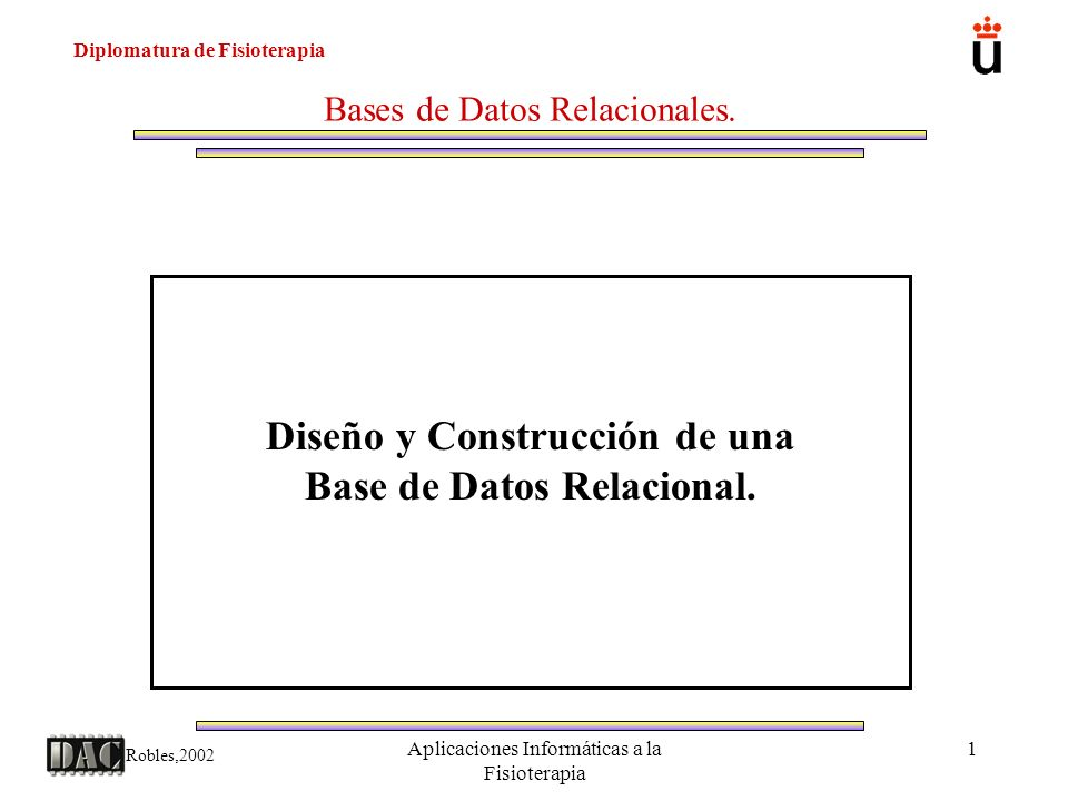 Diplomatura de Fisioterapia Robles,2002 Aplicaciones Informáticas a la Fisioterapia 2 Bases de Datos Relacionales.