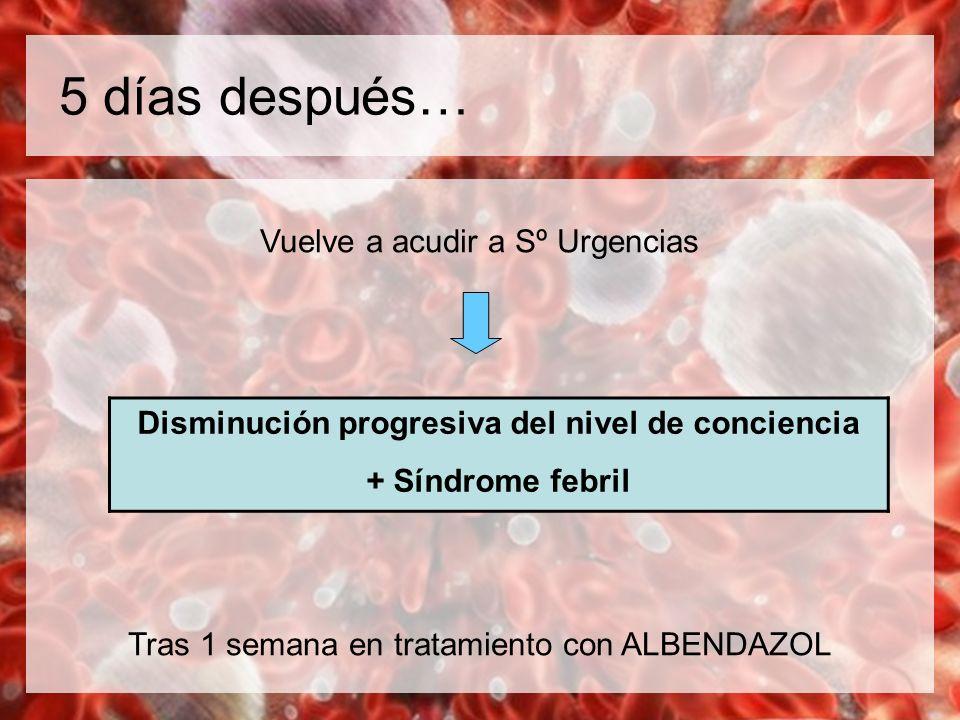 5 días después… Vuelve a acudir a Sº Urgencias Tras 1 semana en tratamiento con ALBENDAZOL Disminución progresiva del nivel de conciencia + Síndrome f