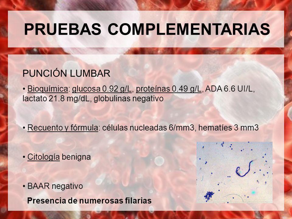 PRUEBAS COMPLEMENTARIAS PUNCIÓN LUMBAR Bioquímica: glucosa 0.92 g/L, proteínas 0.49 g/L, ADA 6.6 UI/L, lactato 21.8 mg/dL, globulinas negativo Recuent