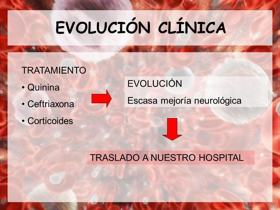 EVOLUCIÓN CLÍNICA TRATAMIENTO Quinina Ceftriaxona Corticoides EVOLUCIÓN Escasa mejoría neurológica TRASLADO A NUESTRO HOSPITAL