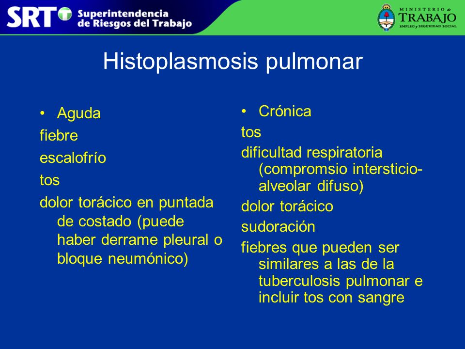 Histoplasmosis pulmonar Aguda fiebre escalofrío tos dolor torácico en puntada de costado (puede haber derrame pleural o bloque neumónico) Crónica tos