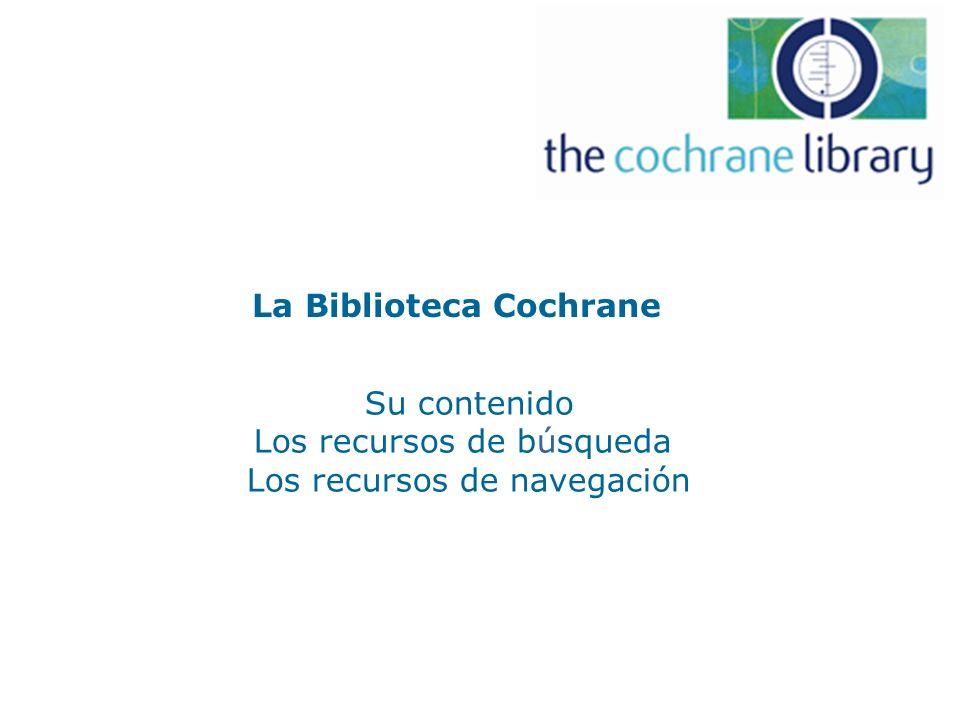 La Biblioteca Cochrane Su contenido Los recursos de búsqueda Los recursos de navegación