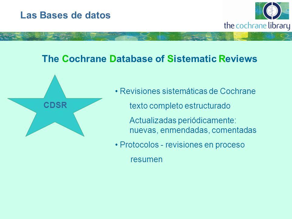CDSR Revisiones sistemáticas de Cochrane texto completo estructurado Actualizadas periódicamente: nuevas, enmendadas, comentadas Protocolos - revisiones en proceso resumen Las Bases de datos The Cochrane Database of Sistematic Reviews