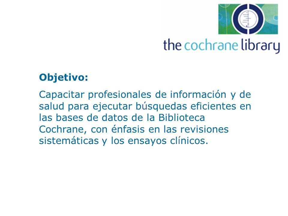 Objetivo: Capacitar profesionales de información y de salud para ejecutar búsquedas eficientes en las bases de datos de la Biblioteca Cochrane, con énfasis en las revisiones sistemáticas y los ensayos clínicos.