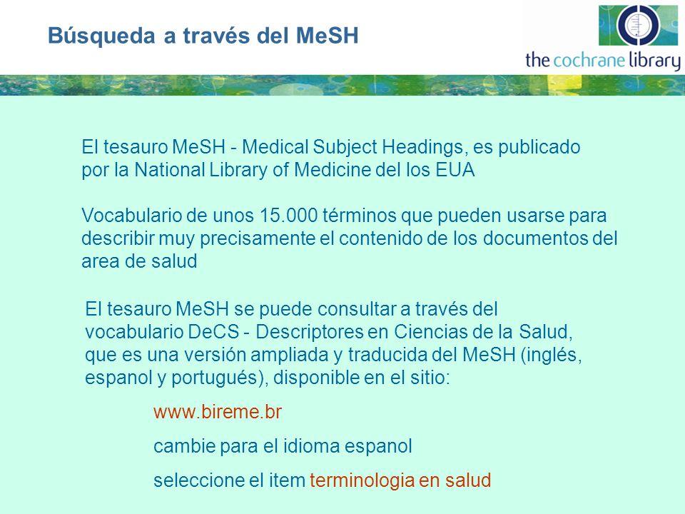 Búsqueda a través del MeSH El tesauro MeSH - Medical Subject Headings, es publicado por la National Library of Medicine del los EUA Vocabulario de unos 15.000 términos que pueden usarse para describir muy precisamente el contenido de los documentos del area de salud El tesauro MeSH se puede consultar a través del vocabulario DeCS - Descriptores en Ciencias de la Salud, que es una versión ampliada y traducida del MeSH (inglés, espanol y portugués), disponible en el sitio: www.bireme.br cambie para el idioma espanol seleccione el item terminologia en salud