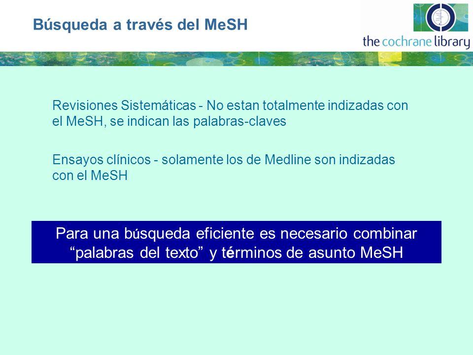 Búsqueda a través del MeSH Revisiones Sistemáticas - No estan totalmente indizadas con el MeSH, se indican las palabras-claves Ensayos clínicos - solamente los de Medline son indizadas con el MeSH Para una b ú squeda eficiente es necesario combinar palabras del texto y términos de asunto MeSH