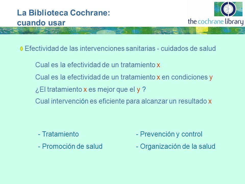 La Biblioteca Cochrane: cuando usar Efectividad de las intervenciones sanitarias - cuidados de salud Cual es la efectividad de un tratamiento x Cual es la efectividad de un tratamiento x en condiciones y - Tratamiento- Prevención y control - Promoción de salud- Organización de la salud ¿El tratamiento x es mejor que el y .