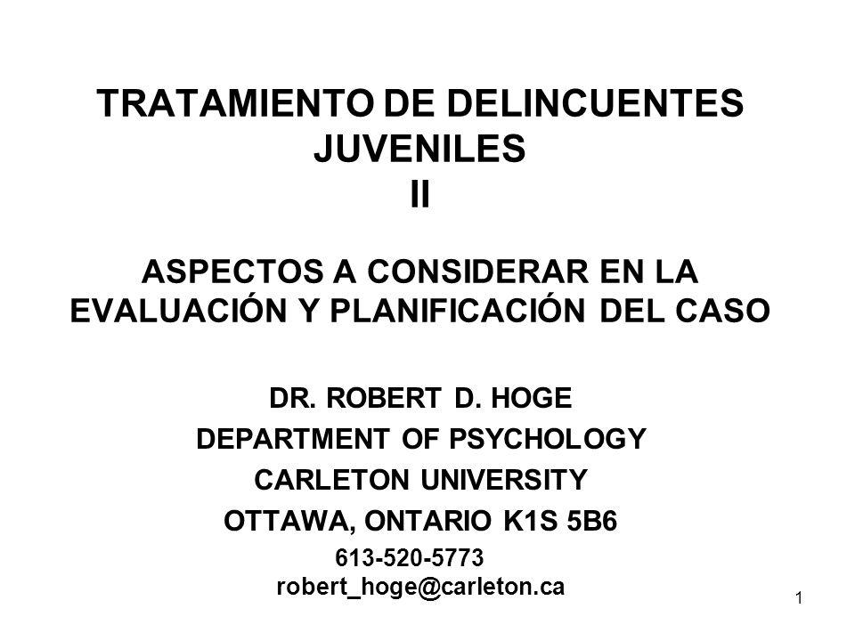 TRATAMIENTO DE DELINCUENTES JUVENILES II ASPECTOS A CONSIDERAR EN LA EVALUACIÓN Y PLANIFICACIÓN DEL CASO DR. ROBERT D. HOGE DEPARTMENT OF PSYCHOLOGY C
