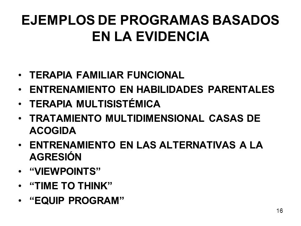 EJEMPLOS DE PROGRAMAS BASADOS EN LA EVIDENCIA TERAPIA FAMILIAR FUNCIONAL ENTRENAMIENTO EN HABILIDADES PARENTALES TERAPIA MULTISISTÉMICA TRATAMIENTO MULTIDIMENSIONAL CASAS DE ACOGIDA ENTRENAMIENTO EN LAS ALTERNATIVAS A LA AGRESIÓN VIEWPOINTS TIME TO THINK EQUIP PROGRAM 16
