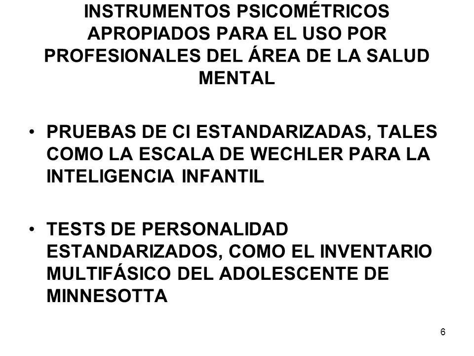 INSTRUMENTOS PSICOMÉTRICOS APROPIADOS PARA EL USO POR PROFESIONALES DEL ÁREA DE LA SALUD MENTAL PRUEBAS DE CI ESTANDARIZADAS, TALES COMO LA ESCALA DE WECHLER PARA LA INTELIGENCIA INFANTIL TESTS DE PERSONALIDAD ESTANDARIZADOS, COMO EL INVENTARIO MULTIFÁSICO DEL ADOLESCENTE DE MINNESOTTA 6