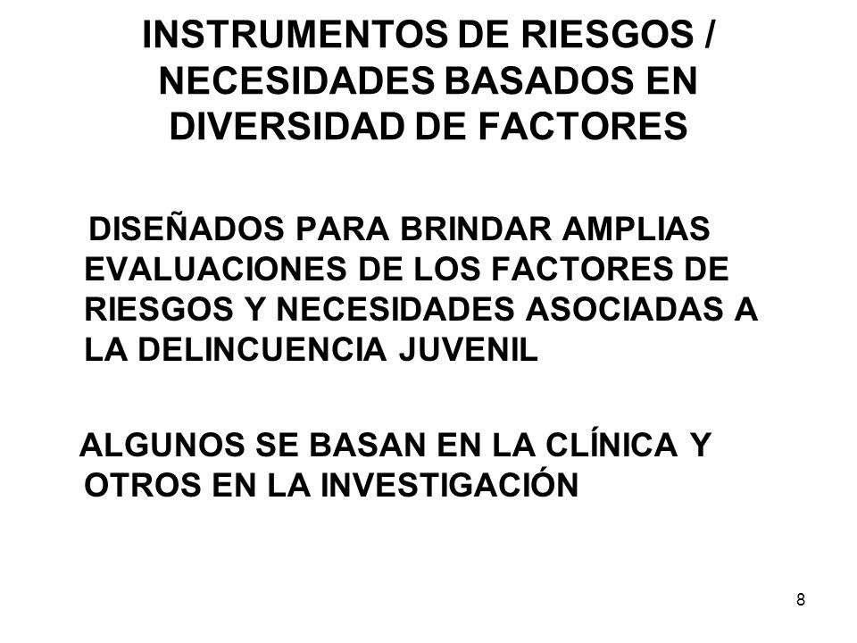 INSTRUMENTOS DE RIESGOS / NECESIDADES BASADOS EN DIVERSIDAD DE FACTORES DISEÑADOS PARA BRINDAR AMPLIAS EVALUACIONES DE LOS FACTORES DE RIESGOS Y NECESIDADES ASOCIADAS A LA DELINCUENCIA JUVENIL ALGUNOS SE BASAN EN LA CLÍNICA Y OTROS EN LA INVESTIGACIÓN 8
