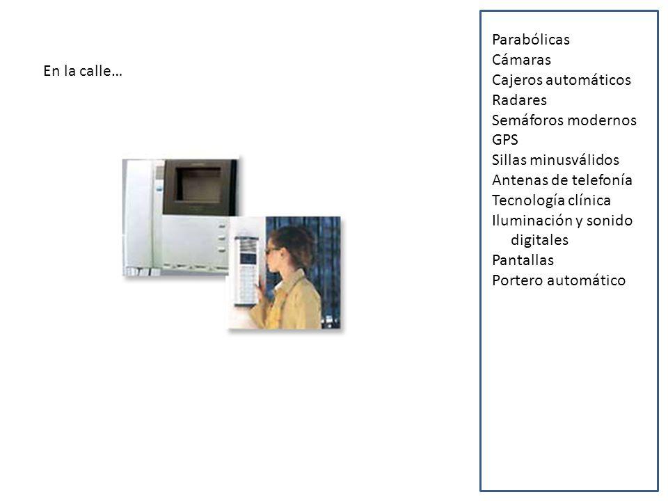 En la calle… Parabólicas Cámaras Cajeros automáticos Radares Semáforos modernos GPS Sillas minusválidos Antenas de telefonía Tecnología clínica Iluminación y sonido digitales Pantallas Portero automático