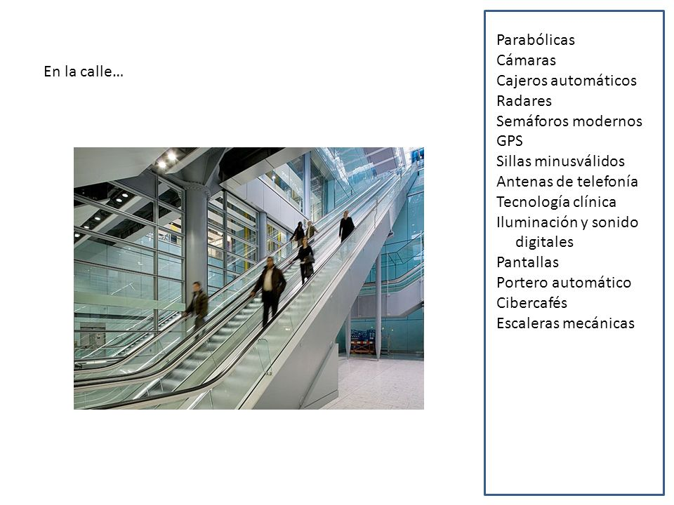 En la calle… Parabólicas Cámaras Cajeros automáticos Radares Semáforos modernos GPS Sillas minusválidos Antenas de telefonía Tecnología clínica Iluminación y sonido digitales Pantallas Portero automático Cibercafés Escaleras mecánicas