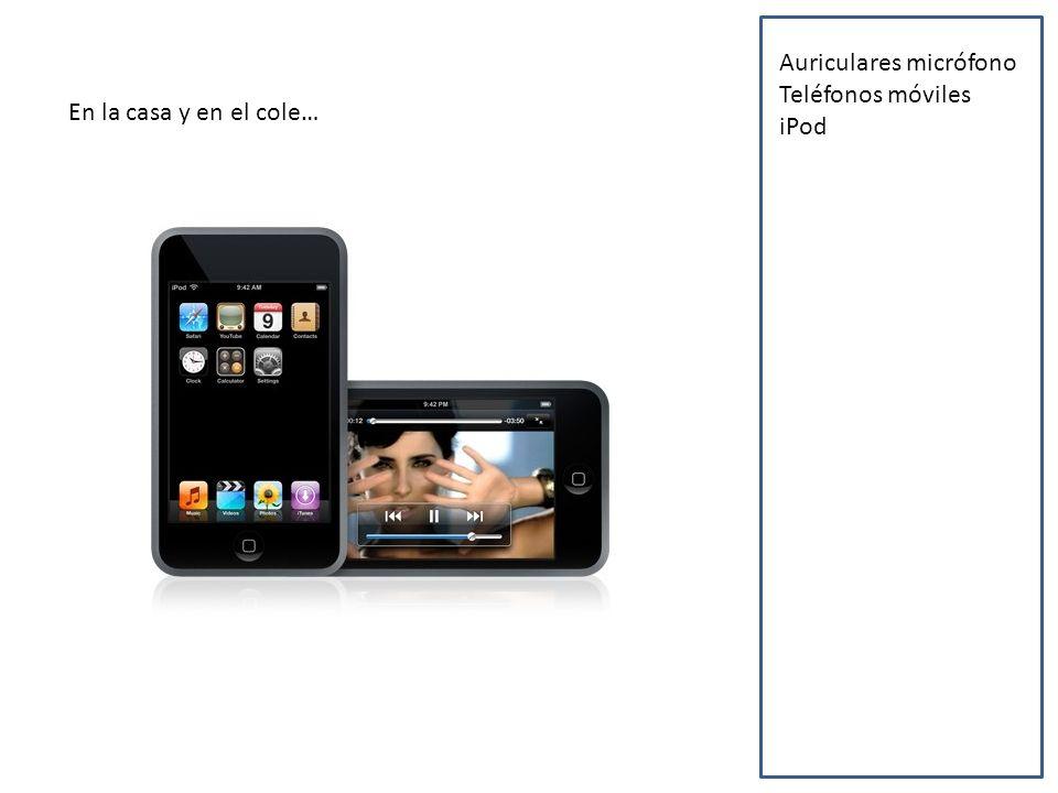 En la casa y en el cole… Auriculares micrófono Teléfonos móviles iPod