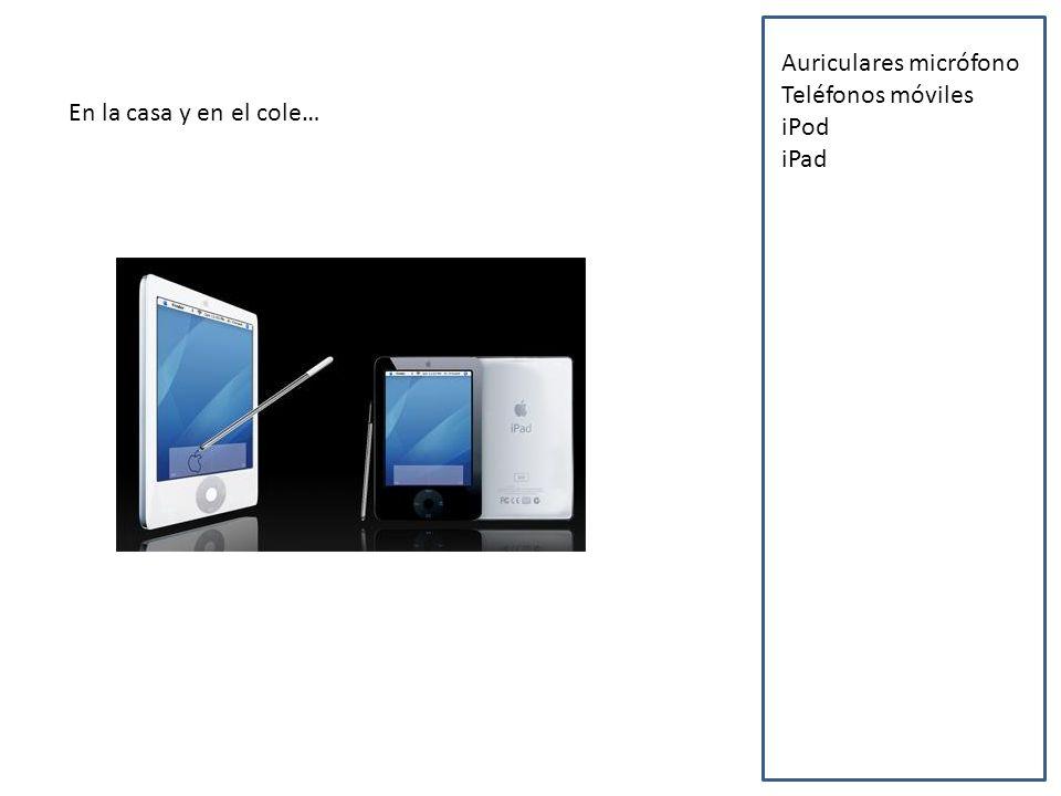 En la casa y en el cole… Auriculares micrófono Teléfonos móviles iPod iPad