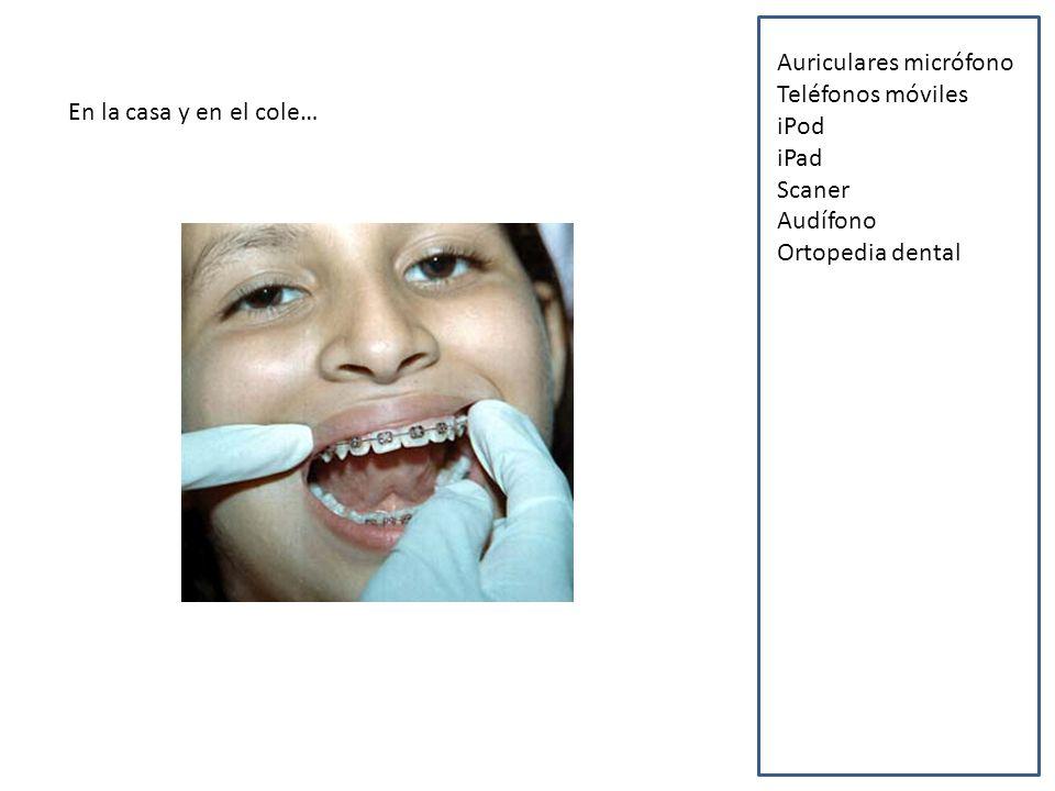 En la casa y en el cole… Auriculares micrófono Teléfonos móviles iPod iPad Scaner Audífono Ortopedia dental