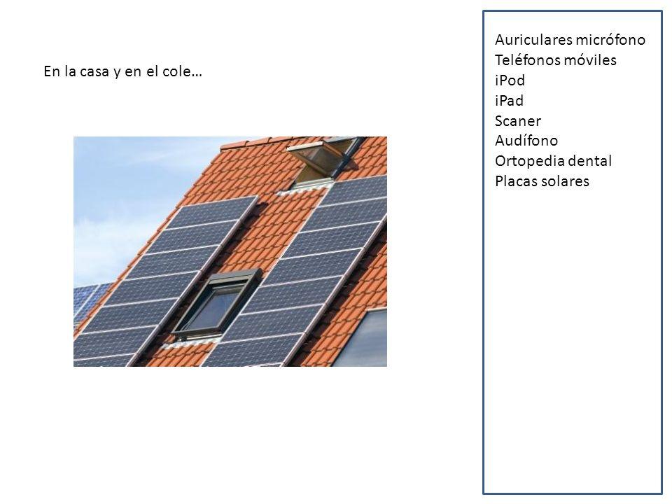 En la casa y en el cole… Auriculares micrófono Teléfonos móviles iPod iPad Scaner Audífono Ortopedia dental Placas solares