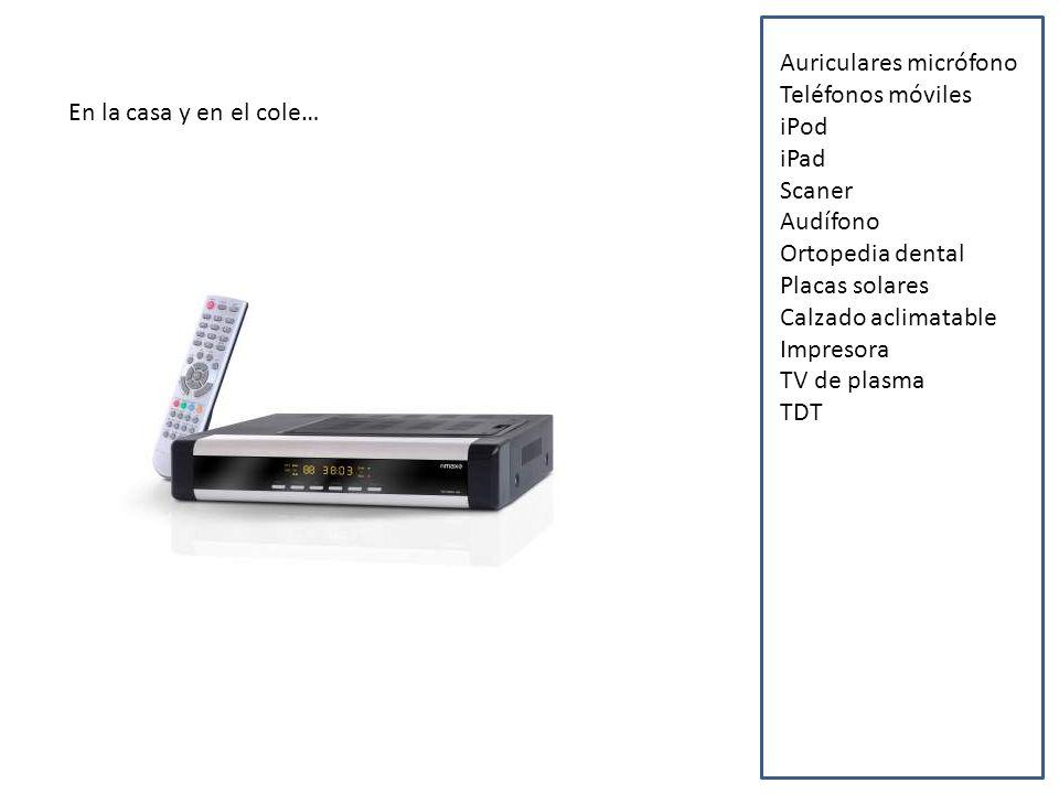 En la casa y en el cole… Auriculares micrófono Teléfonos móviles iPod iPad Scaner Audífono Ortopedia dental Placas solares Calzado aclimatable Impresora TV de plasma TDT
