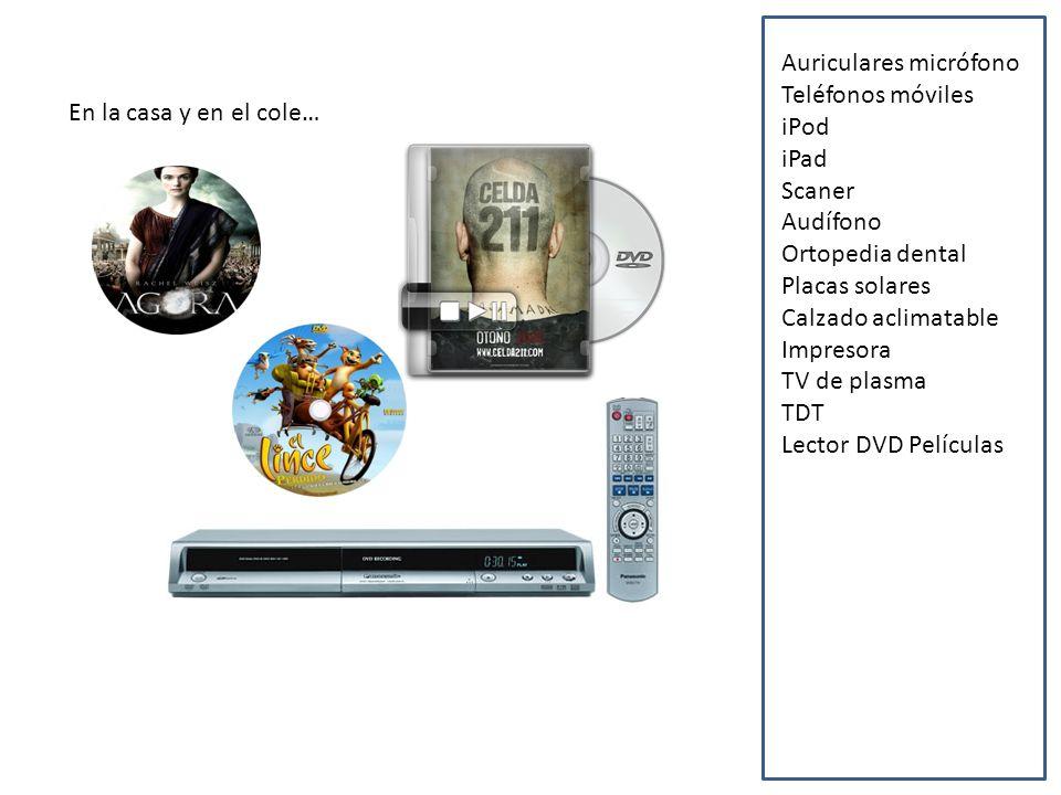 En la casa y en el cole… Auriculares micrófono Teléfonos móviles iPod iPad Scaner Audífono Ortopedia dental Placas solares Calzado aclimatable Impresora TV de plasma TDT Lector DVD Películas