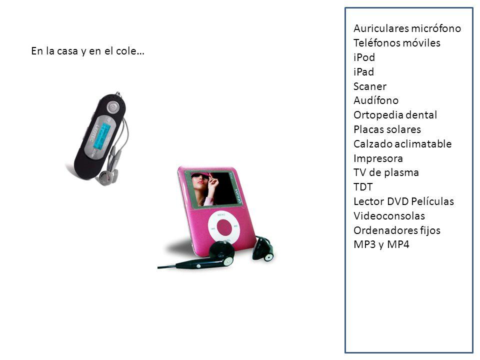 En la casa y en el cole… Auriculares micrófono Teléfonos móviles iPod iPad Scaner Audífono Ortopedia dental Placas solares Calzado aclimatable Impresora TV de plasma TDT Lector DVD Películas Videoconsolas Ordenadores fijos MP3 y MP4