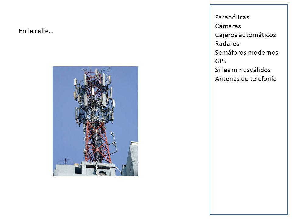 En la calle… Parabólicas Cámaras Cajeros automáticos Radares Semáforos modernos GPS Sillas minusválidos Antenas de telefonía