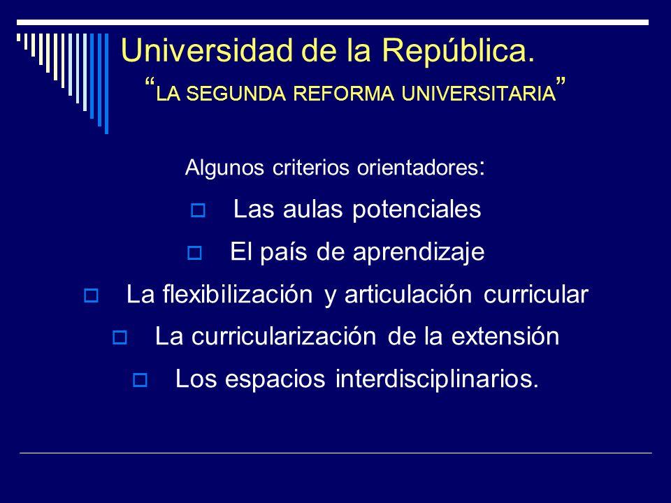 Universidad de la República. LA SEGUNDA REFORMA UNIVERSITARIA Algunos criterios orientadores : Las aulas potenciales El país de aprendizaje La flexibi