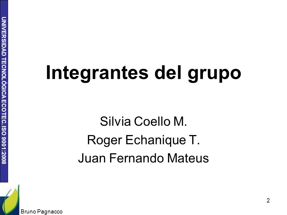 UNIVERSIDAD TECNOLÓGICA ECOTEC. ISO 9001:2008 Integrantes del grupo Silvia Coello M. Roger Echanique T. Juan Fernando Mateus Bruno Pagnacco 2