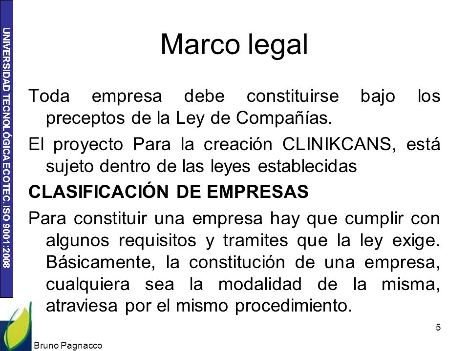 UNIVERSIDAD TECNOLÓGICA ECOTEC. ISO 9001:2008 Marco legal Toda empresa debe constituirse bajo los preceptos de la Ley de Compañías. El proyecto Para l
