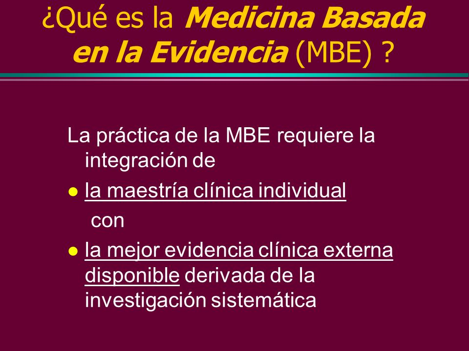 ¿Qué es la Medicina Basada en la Evidencia (MBE) ? Medicina Basada en la Evidencia (MBE) Medicina Basada en la Evidencia (MBE) es la utilización consc