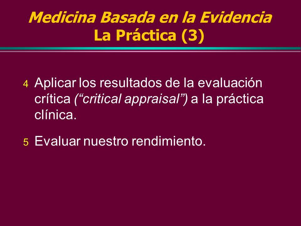 Medicina Basada en la Evidencia La Práctica (2) 3 Evaluar críticamente la evidencia en términos de validez (aproximación a la verdad) y utilidad (apli