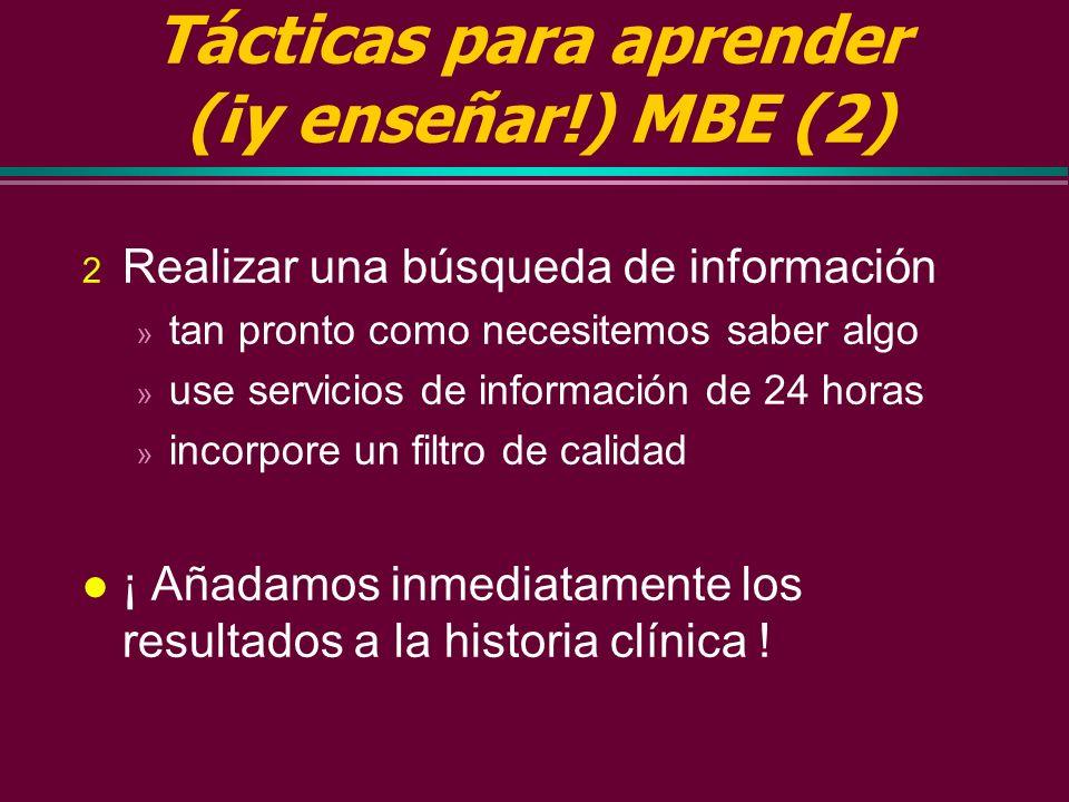 Tácticas para aprender (¡y enseñar!) MBE (1) 1 Re-diseñar la Historia Clínica para obtener información clínica inmediata: » datos clínicos básicos, ¡