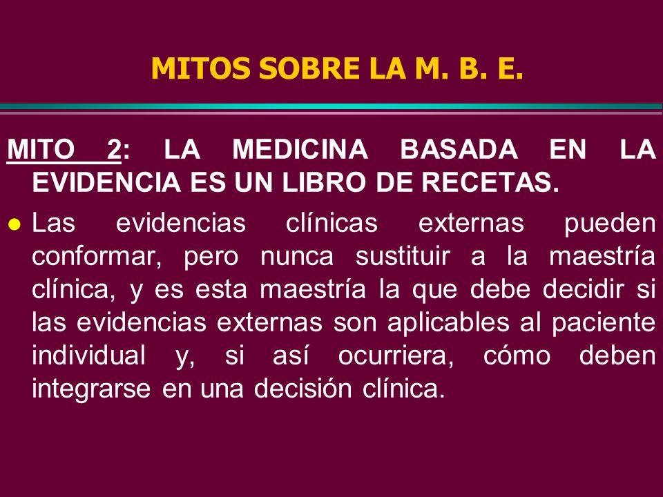 MITOS SOBRE LA M. B. E. l MITO 1: LA MEDICINA BASADA EN LA EVIDENCIA ES IMPOSIBLE DE LLEVAR A LA PRACTICA DE TODOS LOS DIAS