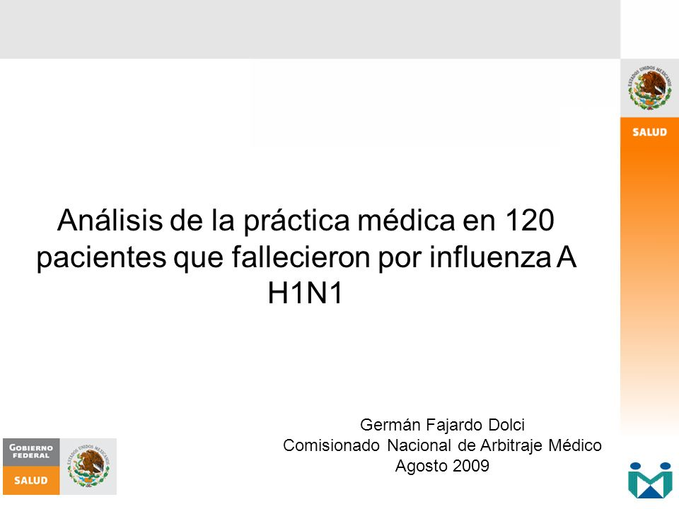 Análisis de la práctica médica en 120 pacientes que fallecieron por influenza A H1N1 Germán Fajardo Dolci Comisionado Nacional de Arbitraje Médico Ago