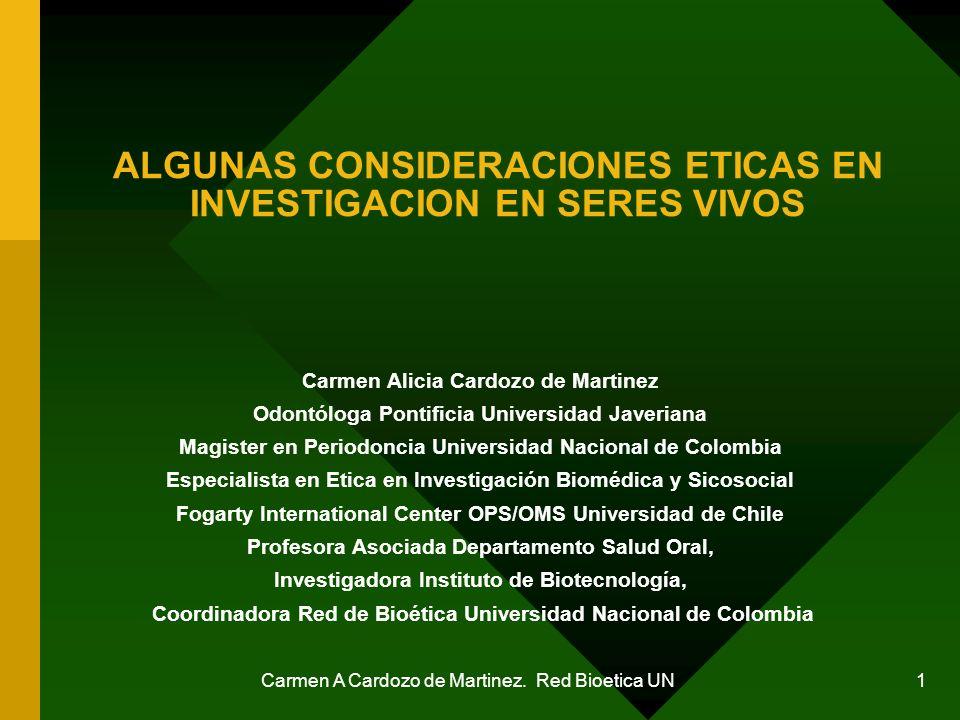 Carmen A Cardozo de Martinez. Red Bioetica UN 1 ALGUNAS CONSIDERACIONES ETICAS EN INVESTIGACION EN SERES VIVOS Carmen Alicia Cardozo de Martinez Odont
