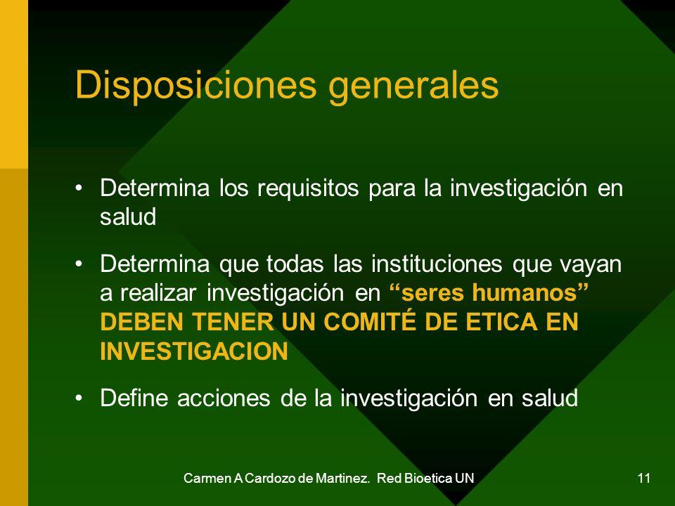 Carmen A Cardozo de Martinez. Red Bioetica UN 11 Disposiciones generales Determina los requisitos para la investigación en salud Determina que todas l