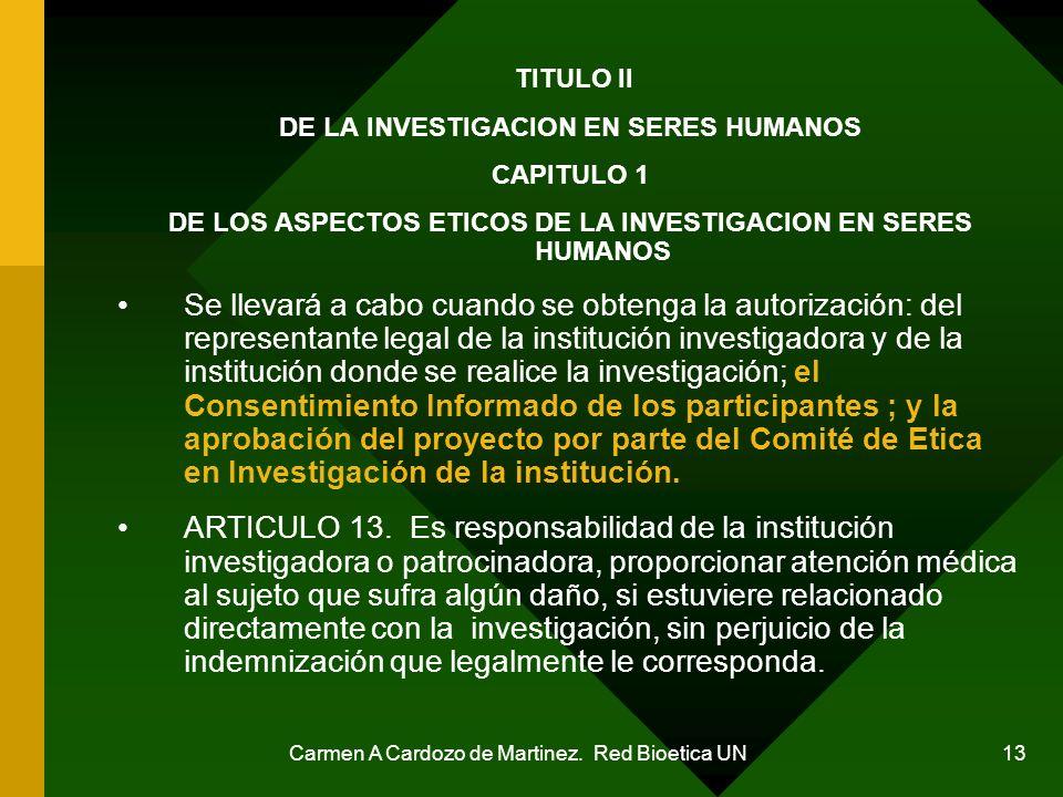 Carmen A Cardozo de Martinez. Red Bioetica UN 13 TITULO II DE LA INVESTIGACION EN SERES HUMANOS CAPITULO 1 DE LOS ASPECTOS ETICOS DE LA INVESTIGACION