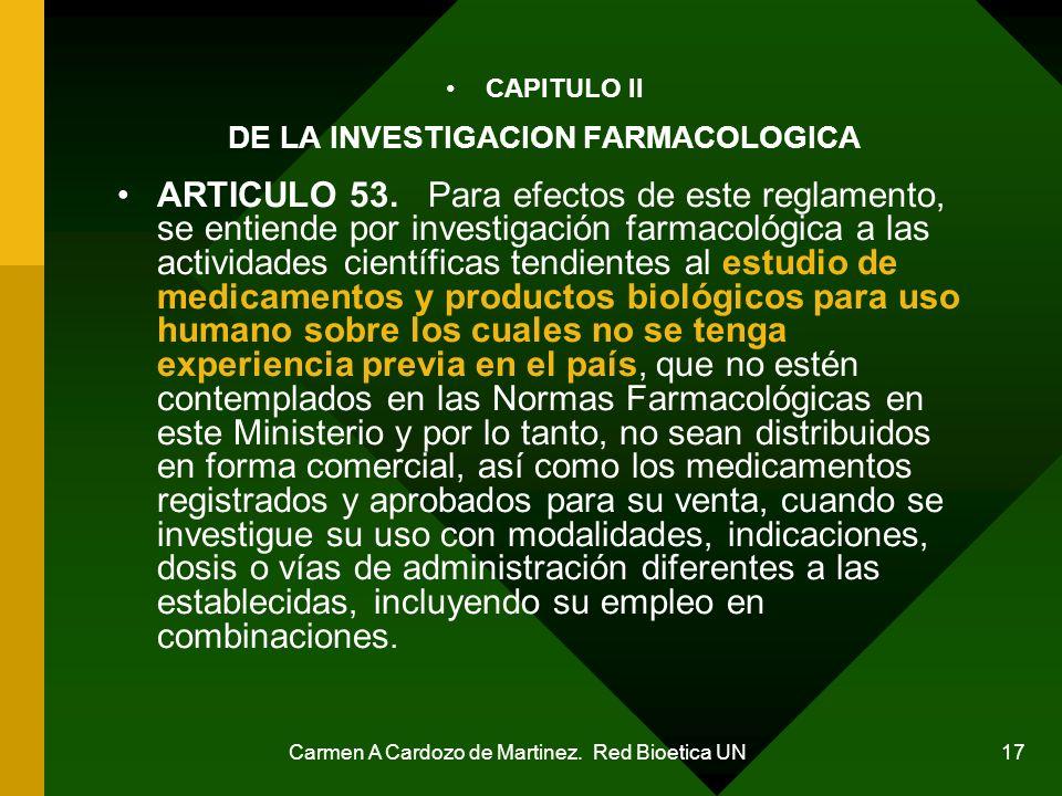 Carmen A Cardozo de Martinez. Red Bioetica UN 17 CAPITULO II DE LA INVESTIGACION FARMACOLOGICA ARTICULO 53. Para efectos de este reglamento, se entien